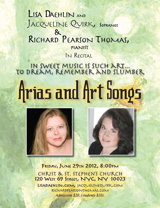 IN SWEET MUSIC IS SUCH ART… TO DREAM, REMEMBER AND SLUMBER a concert of arias and art song music by Copland, Duparc, Grieg, Griffes, Pearson Thomas, Poulenc, Puccini, Rorem, others Lisa Daehlin and Jacqueline Quirk, sopranos Richard Pearson Thomas, pianist FRIDAY, JUNE 29th, 2012, 8pm Christ & St. Stephen's Church, 120 w 69th st, nyc, NYC, NY  10023 (between broadway and columbus avenues)